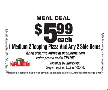 MEAL DEAL:  $5.99 each 1 Medium 2 Topping Pizza And Any 2 Side Items. When ordering online at papajohns.com enter promo code: ZD1797. Original or Thin Crust. Coupon required. Expires 1-28-18. Not valid with any other offer. Valid only at participating locations. Customer pays all applicable sales tax. Additional toppings extra. Limited delivery area. Charges may apply.