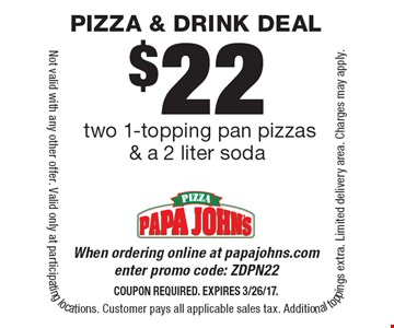 $22 two 1-topping pan pizzas & a 2 liter soda. When ordering online at papajohns.com enter promo code: ZDPN22Coupon required. Expires 3/26/17. Not valid with any other offer. Valid only at participating locations. Customer pays all applicable sales tax. Additional toppings extra. Limited delivery area. Charges may apply.