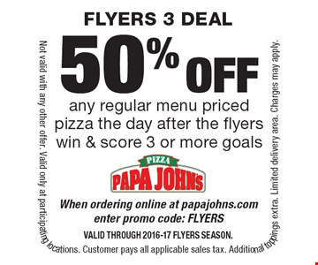 50% off any regular menu priced pizza the day after the flyers win & score 3 or more goals When ordering online at papajohns.com enter promo code: FLYERSValid through 2016-17 FLYERS Season.. Not valid with any other offer. Valid only at participating locations. Customer pays all applicable sales tax. Additional toppings extra. Limited delivery area. Charges may apply.