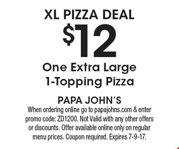 xl pizza DEAL $12 One Extra Large 1-Topping Pizza. When ordering online go to papajohns.com & enter promo code: ZD1200. Not Valid with any other offers or discounts. Offer available online only on regular menu prices. Coupon required. Expires 7-9-17.