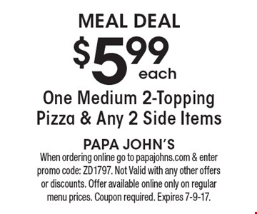 meal DEAL $5.99 each One Medium 2-Topping Pizza & Any 2 Side Items. When ordering online go to papajohns.com & enter promo code: ZD1797. Not Valid with any other offers or discounts. Offer available online only on regular menu prices. Coupon required. Expires 7-9-17.