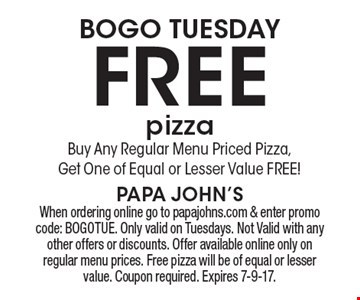 BOGO Tuesday FREE pizza! Buy Any Regular Menu Priced Pizza, Get One of Equal or Lesser Value FREE!. When ordering online go to papajohns.com & enter promo code: BOGOTUE. Only valid on Tuesdays. Not Valid with any other offers or discounts. Offer available online only on regular menu prices. Free pizza will be of equal or lesser value. Coupon required. Expires 7-9-17.