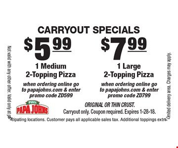 Carryout Specials. 1 Large 2-Topping Pizza when ordering online go to papajohns.com & enter promo code ZD799. 1 Medium 2-Topping Pizza when ordering online goto papajohns.com & enter promo code ZD599. Original or Thin Crust. Carryout only. Coupon required. Expires 1-28-18. Not valid with any other offer. Valid only at participating locations. Customer pays all applicable sales tax. Additional toppings extra. Limited delivery area. Charges may apply.
