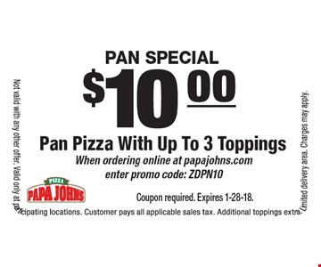 Pan Special. $10.00 Pan Pizza With Up To 3 Toppings. When ordering online at papajohns.com enter promo code: ZDPN10. Coupon required. Expires 1-28-18. Not valid with any other offer. Valid only at participating locations. Customer pays all applicable sales tax. Additional toppings extra. Limited delivery area. Charges may apply.