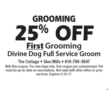 GROOMING 25% OFF First Grooming Divine Dog Full Service Groom. With this coupon. For new dogs only. One coupon per customer/pet. Pet must be up-to-date on vaccinations. Not valid with other offers or prior services. Expires 2-10-17.