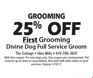 25% off first grooming. Divine Dog Full Service Groom. With this coupon. For new dogs only. One coupon per customer/pet. Pet must be up-to-date on vaccinations. Not valid with other offers or prior services. Expires 3/10/17.