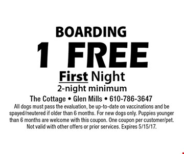 Boarding. 1 Free First Night 2-night minimum. All dogs must pass the evaluation, be up-to-date on vaccinations and be spayed/neutered if older than 6 months. For new dogs only. Puppies younger than 6 months are welcome with this coupon. One coupon per customer/pet. Not valid with other offers or prior services. Expires 5/15/17.