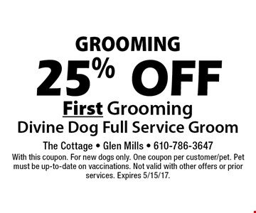 Grooming 25% Off First Grooming Divine Dog Full Service Groom. With this coupon. For new dogs only. One coupon per customer/pet. Pet must be up-to-date on vaccinations. Not valid with other offers or prior services. Expires 5/15/17.
