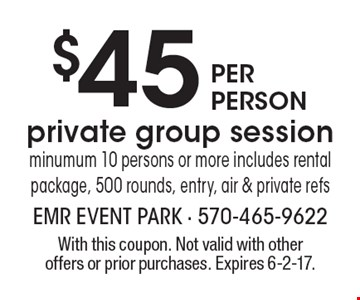 $45 per person private group session minumum 10 persons or more includes rental package, 500 rounds, entry, air & private refs. With this coupon. Not valid with other offers or prior purchases. Expires 6-2-17.