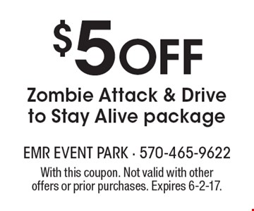 $5 Off Zombie Attack & Drive to Stay Alive package . With this coupon. Not valid with other offers or prior purchases. Expires 6-2-17.