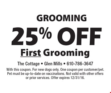 GROOMING 25% off First Grooming. With this coupon. For new dogs only. One coupon per customer/pet. Pet must be up-to-date on vaccinations. Not valid with other offers or prior services. Offer expires 12/31/16.