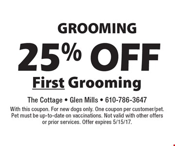 GROOMING 25% off First Grooming. With this coupon. For new dogs only. One coupon per customer/pet. Pet must be up-to-date on vaccinations. Not valid with other offers or prior services. Offer expires 5/15/17.