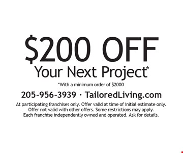 $200 off Your Next Project* *With a minimum order of $2000. At participating franchises only. Offer valid at time of initial estimate only. Offer not valid with other offers. Some restrictions may apply. Each franchise independently owned and operated. Ask for details.