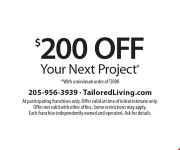 $200 Off Your Next Project*. *With a minimum order of $2000. At participating franchises only. Offer valid at time of initial estimate only. Offer not valid with other offers. Some restrictions may apply. Each franchise independently owned and operated. Ask for details.