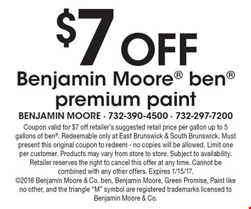 $7 off Benjamin Moore ben premium paint. Coupon valid for $7 off retailer's suggested retail price per gallon up to 5 gallons of ben. Redeemable only at East Brunswick & South Brunswick. Must present this original coupon to redeem - no copies will be allowed. Limit one per customer. Products may vary from store to store. Subject to availability. Retailer reserves the right to cancel this offer at any time. Cannot be combined with any other offers. Expires 1/15/17.2016 Benjamin Moore & Co. ben, Benjamin Moore, Green Promise, Paint like no other, and the triangle