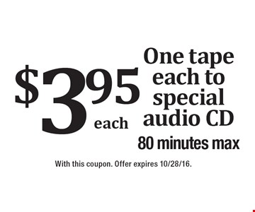 $3.95 One tape each to special audio CD 80 minutes max. With this coupon. Offer expires 10/28/16.