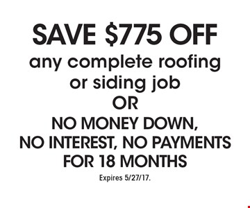 Save $775 Off any complete roofing or siding job OR No Money Down, No Interest, No Payments For 18 Months. Expires 5/27/17.