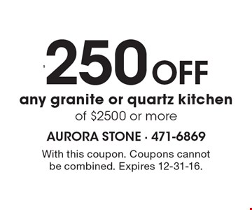 $250 Off any granite or quartz kitchen of $2500 or more. With this coupon. Coupons cannotbe combined. Expires 12-31-16.