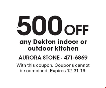 $500 Off any Dekton indoor oroutdoor kitchen. With this coupon. Coupons cannotbe combined. Expires 12-31-16.