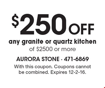 $250 Off any granite or quartz kitchen of $2500 or more. With this coupon. Coupons cannot be combined. Expires 12-2-16.