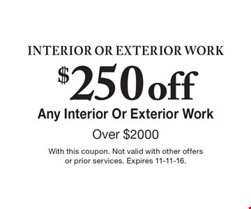 Interior or Exterior Work – $250 Off Any Interior Or Exterior Work Over $2000. With this coupon. Not valid with other offers or prior services. Expires 11-11-16.