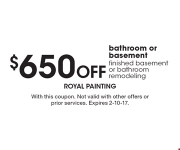 $650 Off bathroom or basement finished basement or bathroom remodeling. With this coupon. Not valid with other offers or prior services. Expires 2-10-17.