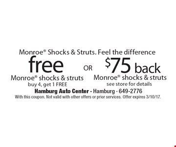 Monroe Shocks & Struts. Feel the difference. $75 back Monroe shocks & struts see store for details. free Monroe shocks & struts buy 4, get 1 FREE. With this coupon. Not valid with other offers or prior services. Offer expires 3/10/17.