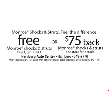 Monroe Shocks & Struts. Feel the difference free Monroe shocks & struts buy 4, get 1 FREE OR $75 back Monroe shocks & struts see store for details. With this coupon. Not valid with other offers or prior services. Offer expires 4/21/17.