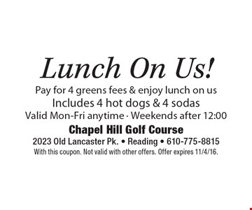Free Lunch On Us! Pay for 4 greens fees & enjoy lunch on us. Includes 4 hot dogs & 4 sodas. Valid Mon.-Fri. anytime - Weekends after 12:00. With this coupon. Not valid with other offers. Offer expires 11/4/16.