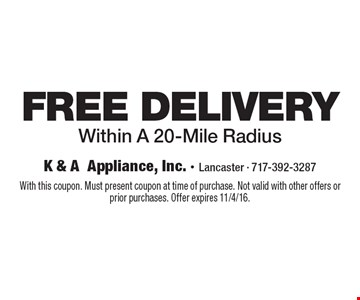 FREE DELIVERY Within A 20-Mile Radius . With this coupon. Must present coupon at time of purchase. Not valid with other offers or prior purchases. Offer expires 11/4/16.