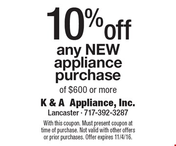 10% off any NEW appliance purchase of $600 or more. With this coupon. Must present coupon at time of purchase. Not valid with other offers or prior purchases. Offer expires 11/4/16.