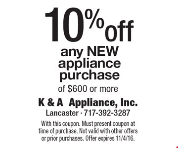 10%off any NEW appliance purchase of $600 or more. With this coupon. Must present coupon at time of purchase. Not valid with other offers or prior purchases. Offer expires 11/4/16.