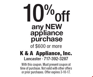 10% off any new appliance purchase of $600 or more. With this coupon. Must present coupon at time of purchase. Not valid with other offers or prior purchases. Offer expires 3-10-17.