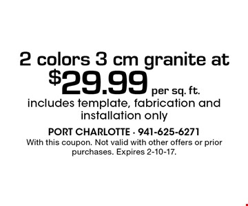2 colors 3 cm granite at  $29.99 per sq. ft. includes template, fabrication and installation only . With this coupon. Not valid with other offers or prior purchases. Expires 2-10-17.