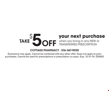 Take $5 off your next purchase when you bring in any NEW or TRANSFERRED PRESCRIPTION. Exclusions may apply. Cannot be combined with any other offer. Does not apply to prior purchases. Cannot be used for prescriptions or prescription co-pays. Exp. 12-31-16. DDM20