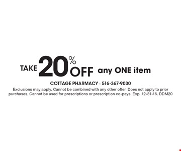 Take 20% off any ONE item. Exclusions may apply. Cannot be combined with any other offer. Does not apply to prior purchases. Cannot be used for prescriptions or prescription co-pays. Exp. 12-31-16. DDM20
