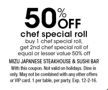 50% Off chef special roll buy 1 chef special roll, get 2nd chef special roll of equal or lesser value 50% off. With this coupon. Not valid on holidays. Dine in only. May not be combined with any other offers or VIP card. 1 per table, per party. Exp. 12-2-16.