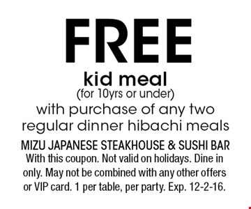 FREEkid meal (for 10yrs or under) with purchase of any two regular dinner hibachi meals. With this coupon. Not valid on holidays. Dine in only. May not be combined with any other offers or VIP card. 1 per table, per party. Exp. 12-2-16.