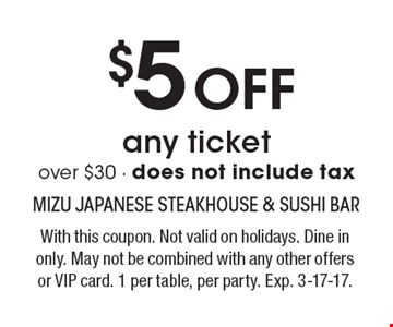 $5 Off any ticket over $30 - does not include tax. With this coupon. Not valid on holidays. Dine in only. May not be combined with any other offers or VIP card. 1 per table, per party. Exp. 3-17-17.