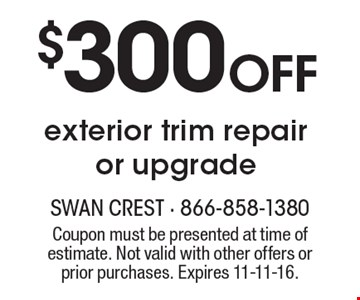 $300 Off exterior trim repair or upgrade. Coupon must be presented at time of estimate. Not valid with other offers or prior purchases. Expires 11-11-16.