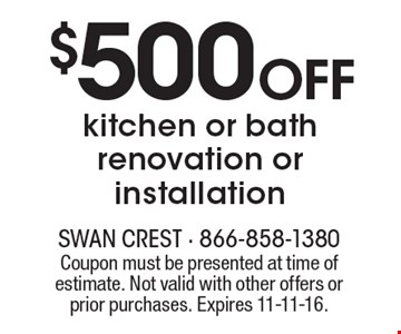 $500 Off kitchen or bath renovation or installation. Coupon must be presented at time of estimate. Not valid with other offers or prior purchases. Expires 11-11-16.