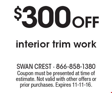 $300 Off interior trim work. Coupon must be presented at time of estimate. Not valid with other offers or prior purchases. Expires 11-11-16.