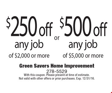 $250 off any job of $2,000 or more or $500 off any job of $5,000 or more. With this coupon. Please present at time of estimate.Not valid with other offers or prior purchases. Exp. 12/31/16.