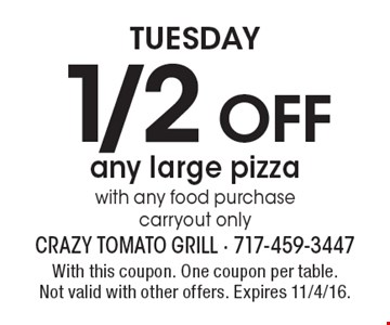 Tuesday 1/2 off any large pizza with any food purchase carryout only. With this coupon. One coupon per table. Not valid with other offers. Expires 11/4/16.