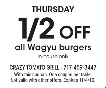 Thursday 1/2 off all Wagyu burgers in-house only. With this coupon. One coupon per table. Not valid with other offers. Expires 11/4/16.