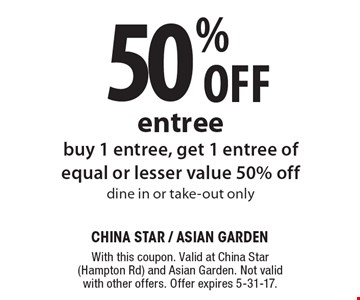 50% Off entree, buy 1 entree, get 1 entree of equal or lesser value 50% off dine in or take-out only. With this coupon. Valid at China Star(Hampton Rd) and Asian Garden. Not valid with other offers. Offer expires 5-31-17.