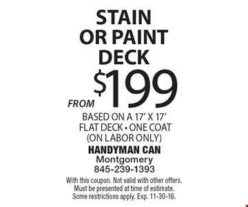 $199 STAIN OR PAINT DECK BASED ON A 17' X 17' FLAT DECK - ONE COAT(ON LABOR ONLY). With this coupon. Not valid with other offers. Must be presented at time of estimate. Some restrictions apply. Exp. 11-30-16.