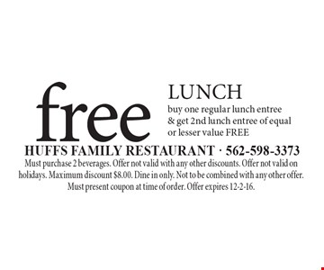 free LUNCH buy one regular lunch entree & get 2nd lunch entree of equal or lesser value FREE. Must purchase 2 beverages. Offer not valid with any other discounts. Offer not valid on holidays. Maximum discount $8.00. Dine in only. Not to be combined with any other offer. Must present coupon at time of order. Offer expires 12-2-16.