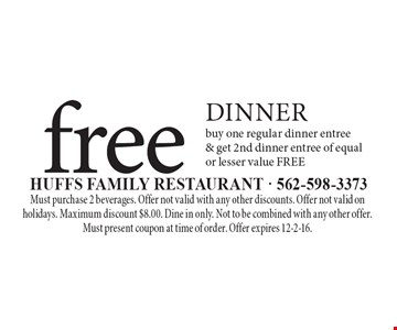 free dinner buy one regular dinner entree & get 2nd dinner entree of equal or lesser value FREE. Must purchase 2 beverages. Offer not valid with any other discounts. Offer not valid on holidays. Maximum discount $8.00. Dine in only. Not to be combined with any other offer. Must present coupon at time of order. Offer expires 12-2-16.
