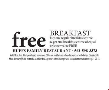 FREE BREAKFAST. buy one regular breakfast entree & get 2nd breakfast entree of equal or lesser value FREE. Valid Mon.-Fri.. Must purchase 2 beverages. Offer not valid w. any other discounts or on holidays. Dine in only. Max. discount $8.00. Not to be combined w. any other offer. Must present coupon at time of order. Exp. 1-27-17.